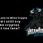 Too Late to Mine Crypto – Should I still try to mine cryptos or Is it too late?